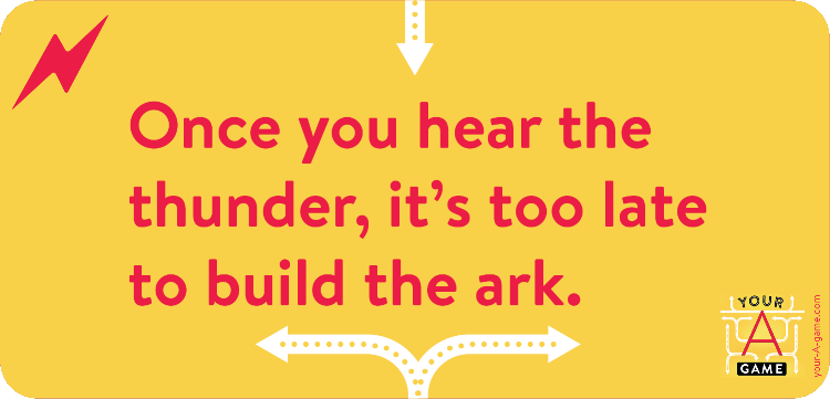 Once you hear the thunder, it's too late to build the ark.