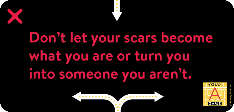 Don't let your scars become what you are or turn you into someone you aren't.