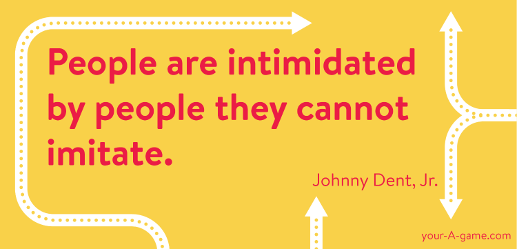 People are intimidated by people they cannot imitate.